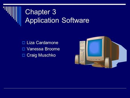 Chapter 3 Application Software  Liza Cardamone  Vanessa Broome  Craig Muschko.
