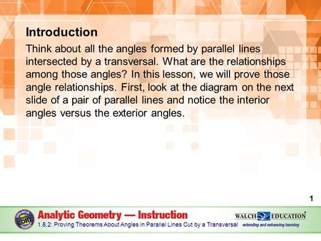 Introduction Think about all the angles formed by parallel lines intersected by a transversal. What are the relationships among those angles? In this lesson,
