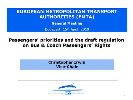 1 Christopher Irwin Vice-Chair EUROPEAN METROPOLITAN TRANSPORT AUTHORITIES (EMTA) General Meeting Budapest, 15 th April, 2010 Passengers' priorities and.