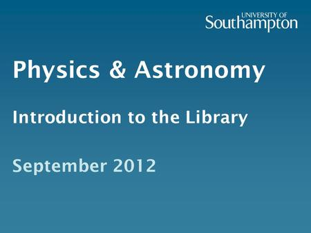 Physics & Astronomy Introduction to the Library September 2012.