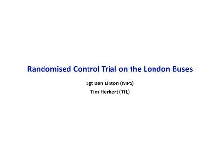 16 October 2006 1 Randomised Control Trial on the London Buses Sgt Ben Linton (MPS) Tim Herbert (TfL)