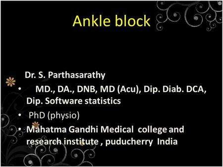 Ankle block Dr. S. Parthasarathy MD., DA., DNB, MD (Acu), Dip. Diab. DCA, Dip. Software statistics PhD (physio) Mahatma Gandhi Medical college and research.