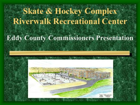 Skate & Hockey Complex Riverwalk Recreational Center Eddy County Commissioners Presentation.