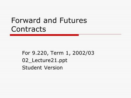 Forward and Futures Contracts For 9.220, Term 1, 2002/03 02_Lecture21.ppt Student Version.