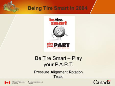 Being Tire Smart in 2004 Be Tire Smart – Play your P.A.R.T. Pressure Alignment Rotation Tread.