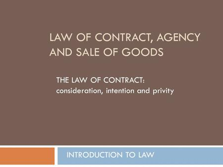 LAW OF CONTRACT, AGENCY AND SALE OF GOODS THE LAW OF CONTRACT: consideration, intention and privity INTRODUCTION TO LAW.