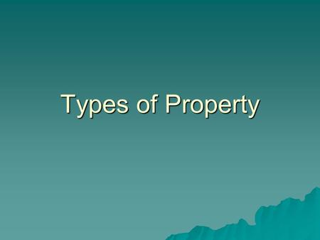 Types of Property. Property  1) a thing tangible or intangible that is subject to ownership, and  2) a group of related legal rights. –Posses, use and.