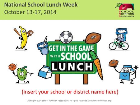 {Insert your school or district name here} National School Lunch Week October 13-17, 2014 Copyright 2014 School Nutrition Association. All rights reserved.