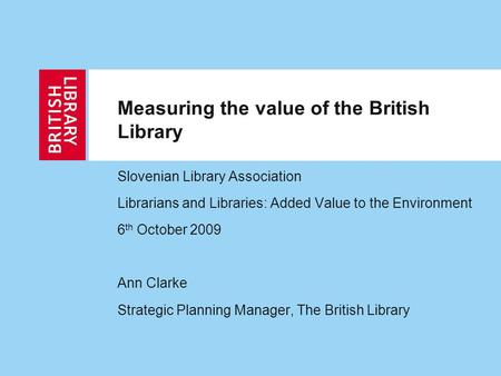 Measuring the value of the British Library Slovenian Library Association Librarians and Libraries: Added Value to the Environment 6 th October 2009 Ann.