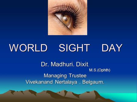 WORLD SIGHT DAY Dr. Madhuri. Dixit. M.S.(Ophth) M.S.(Ophth) Managing Trustee Vivekanand Nertalaya. Belgaum.