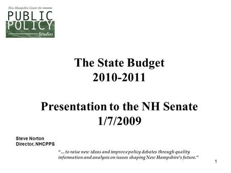 "1 The State Budget 2010-2011 Presentation to the NH Senate 1/7/2009 ""…to raise new ideas and improve policy debates through quality information and analysis."