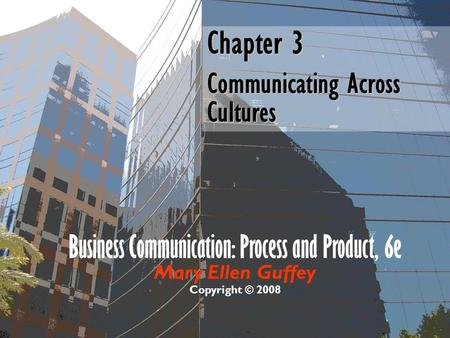 Business Communication: Process and Product, 6e Mary Ellen Guffey Copyright © 2008 Chapter 3 Communicating Across Cultures.