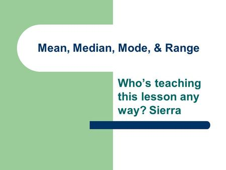 Mean, Median, Mode, & Range Who's teaching this lesson any way? Sierra.