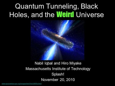 Quantum Tunneling, Black Holes, and the Weird Universe Nabil Iqbal and Hiro Miyake Massachusetts Institute of Technology Splash! November 20, 2010 www.spacetelescope.org/images/html/heic0409a.html.