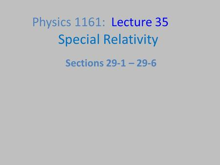 Special Relativity Physics 1161: Lecture 35 Sections 29-1 – 29-6.