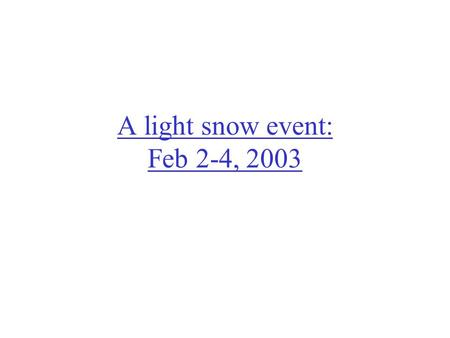 A light snow event: Feb 2-4, 2003. 2/3/03 – 6Z (midnight) Small storm passes to the SE, cold front to the NW +