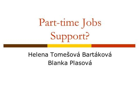 Part-time Jobs Support? Helena Tomešová Bartáková Blanka Plasová.