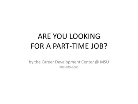 ARE YOU LOOKING FOR A PART-TIME JOB? by the Career Development MSU 507-389-6061.