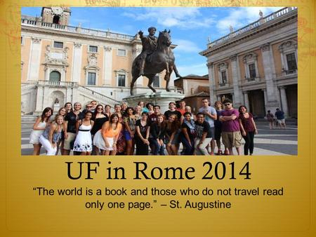 "UF in Rome 2014 ""The world is a book and those who do not travel read only one page."" – St. Augustine."