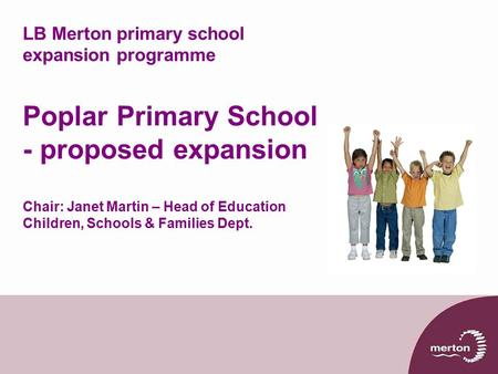 LB Merton primary school expansion programme Poplar Primary School - proposed expansion Chair: Janet Martin – Head of Education Children, Schools & Families.