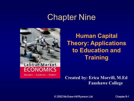 © 2002 McGraw-Hill Ryerson Ltd.Chapter 9-1 Chapter Nine Human Capital Theory: Applications to Education and Training Created by: Erica Morrill, M.Ed Fanshawe.