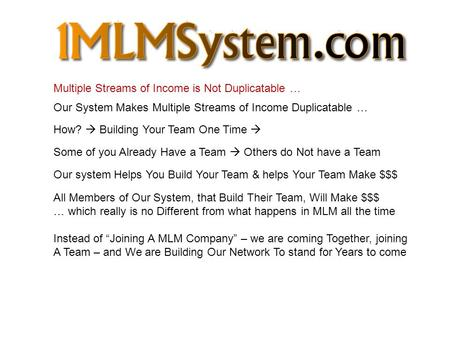 Multiple Streams of Income is Not Duplicatable … Our System Makes Multiple Streams of Income Duplicatable … How?  Building Your Team One Time  Some of.