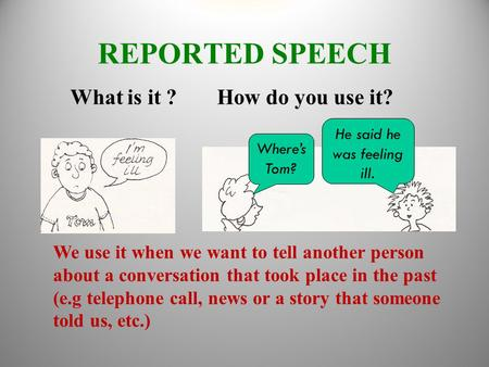 REPORTED SPEECH What is it ? How do you use it? We use it when we want to tell another person about a conversation that took place in the past (e.g telephone.