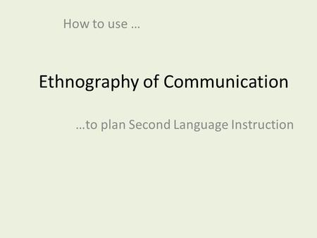 Ethnography of Communication How to use … …to plan Second Language Instruction.