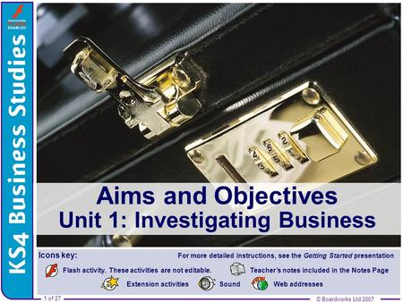 © Boardworks Ltd 2007 1 of 27 Aims and Objectives Aims and Objectives Unit 1: Investigating Business © Boardworks Ltd 2007 Teacher's notes included in.