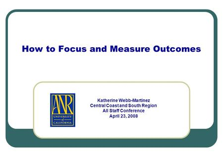 How to Focus and Measure Outcomes Katherine Webb-Martinez Central Coast and South Region All Staff Conference April 23, 2008.