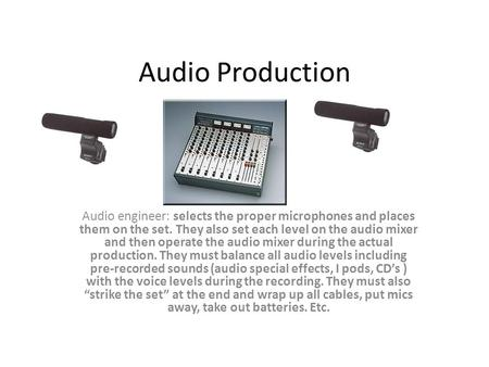 Audio Production Audio engineer: selects the proper microphones and places them on the set. They also set each level on the audio mixer and then operate.