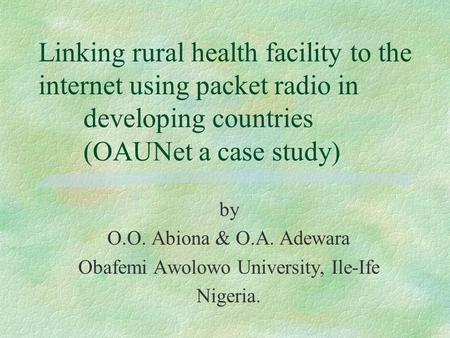 Linking rural health facility to the internet using packet radio in developing countries (OAUNet a case study) by O.O. Abiona & O.A. Adewara Obafemi Awolowo.