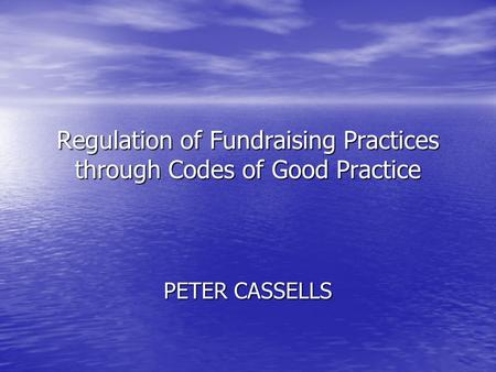 Regulation of Fundraising Practices through Codes of Good Practice PETER CASSELLS.