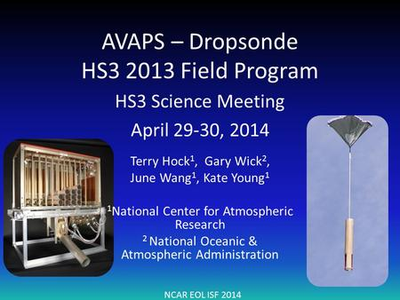 AVAPS – Dropsonde HS3 2013 Field Program HS3 Science Meeting April 29-30, 2014 NCAR EOL ISF 2014 Terry Hock 1, Gary Wick 2, June Wang 1, Kate Young 1 1.
