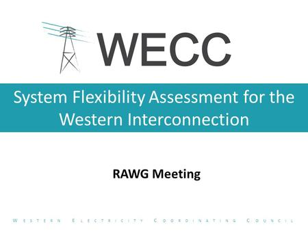 System Flexibility Assessment for the Western Interconnection RAWG Meeting W ESTERN E LECTRICITY C OORDINATING C OUNCIL.