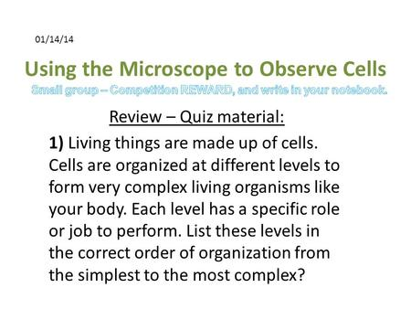 Using the Microscope to Observe Cells Review – Quiz material: 1) Living things are made up of cells. Cells are organized at different levels to form very.