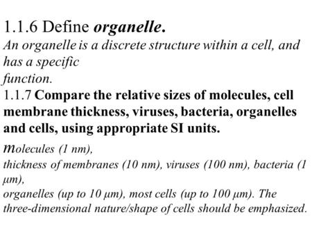 1.1.6 Define organelle. An organelle is a discrete structure within a cell, and has a specific function. 1.1.7 Compare the relative sizes of molecules,