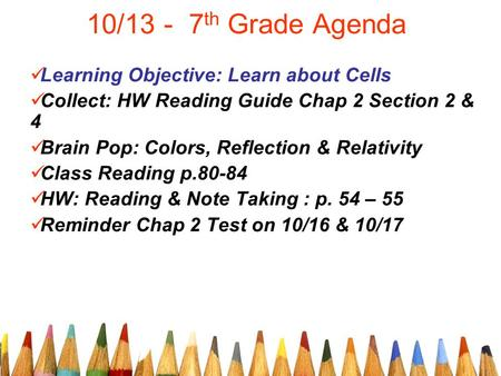 10/13 - 7 th Grade Agenda Learning Objective: Learn about Cells Collect: HW Reading Guide Chap 2 Section 2 & 4 Brain Pop: Colors, Reflection & Relativity.