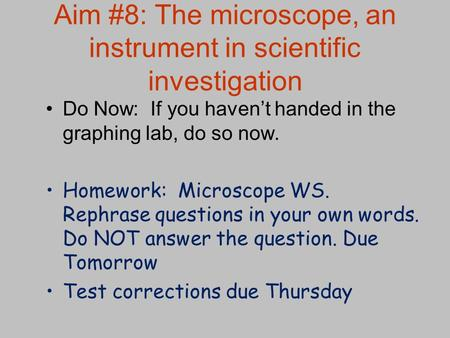 Aim #8: The microscope, an instrument in scientific investigation Do Now: If you haven't handed in the graphing lab, do so now. Homework: Microscope WS.