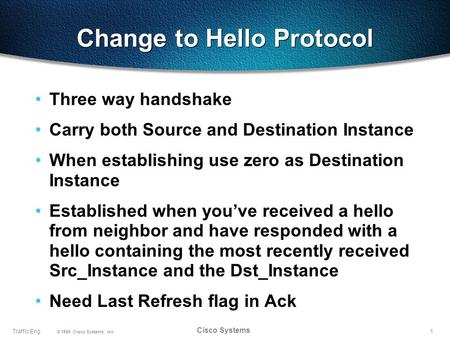 1Traffic Eng. © 1999, Cisco Systems, Inc. Cisco Systems Change to Hello Protocol Three way handshake Carry both Source and Destination Instance When establishing.