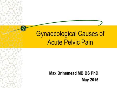 Gynaecological Causes of Acute Pelvic Pain Max Brinsmead MB BS PhD May 2015.