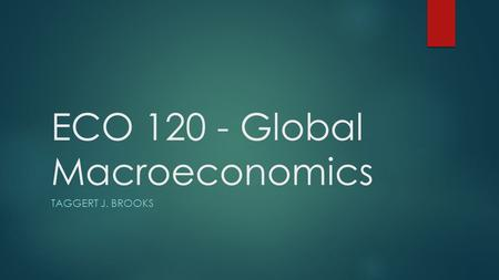 ECO 120 - Global Macroeconomics TAGGERT J. BROOKS.