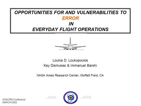 1 OPPORTUNITIES FOR AND VULNERABILITIES TO ERROR IN EVERYDAY FLIGHT OPERATIONS Loukia D. Loukopoulos Key Dismukes & Immanuel Barshi NASA Ames Research.