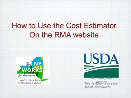 How to Use the Cost Estimator On the RMA website New York State Dept. of Agriculture & Markets Risk Management Agency This institution is an equal opportunity.