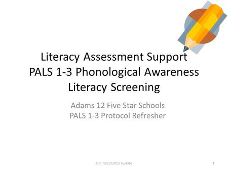 Literacy Assessment Support PALS 1-3 Phonological Awareness Literacy Screening Adams 12 Five Star Schools PALS 1-3 Protocol Refresher 1DLT 8/23/2015 Update.