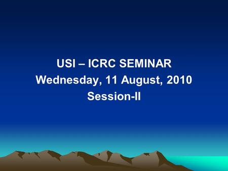 USI – ICRC SEMINAR Wednesday, 11 August, 2010 Session-II.