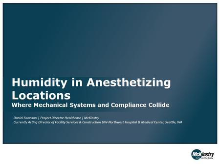 Humidity in Anesthetizing Locations Where Mechanical Systems and Compliance Collide Daniel Swanson | Project Director Healthcare | McKinstry Currently.