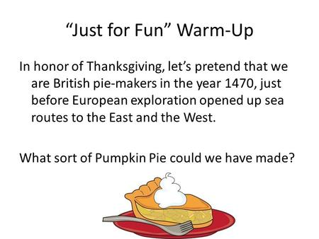 """Just for Fun"" Warm-Up In honor of Thanksgiving, let's pretend that we are British pie-makers in the year 1470, just before European exploration opened."