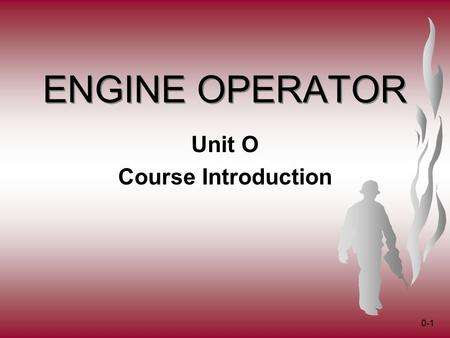 0-1 ENGINE OPERATOR Unit O Course Introduction. 0-2 Introductions Name Home unit Job title Highest qualification (Single Resource Boss, ICT3, ICT4, FFT1,