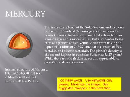 MERCURY The innermost planet of the Solar System, and also one of the four terrestrial (Meaning you can walk on the planet) planets. An inferior planet.